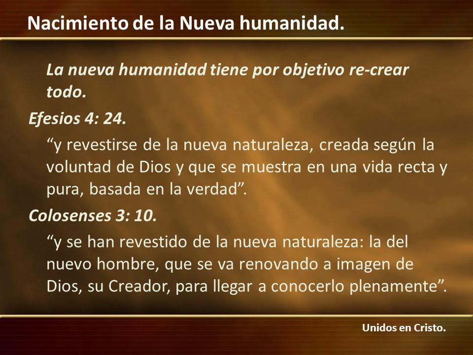 Unidos en Cristo. Nacimiento de la Nueva humanidad. La nueva humanidad tiene por objetivo re-crear todo. Efesios 4: 24. y revestirse de la nueva natur
