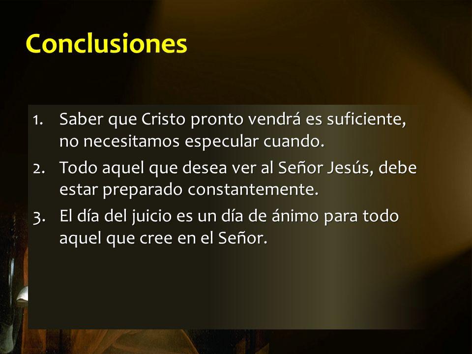 Conclusiones 1.Saber que Cristo pronto vendrá es suficiente, no necesitamos especular cuando.