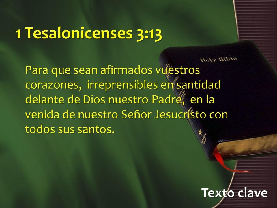 Texto clave 1 Tesalonicenses 3:13 Para que sean afirmados vuestros corazones, irreprensibles en santidad delante de Dios nuestro Padre, en la venida de nuestro Señor Jesucristo con todos sus santos.
