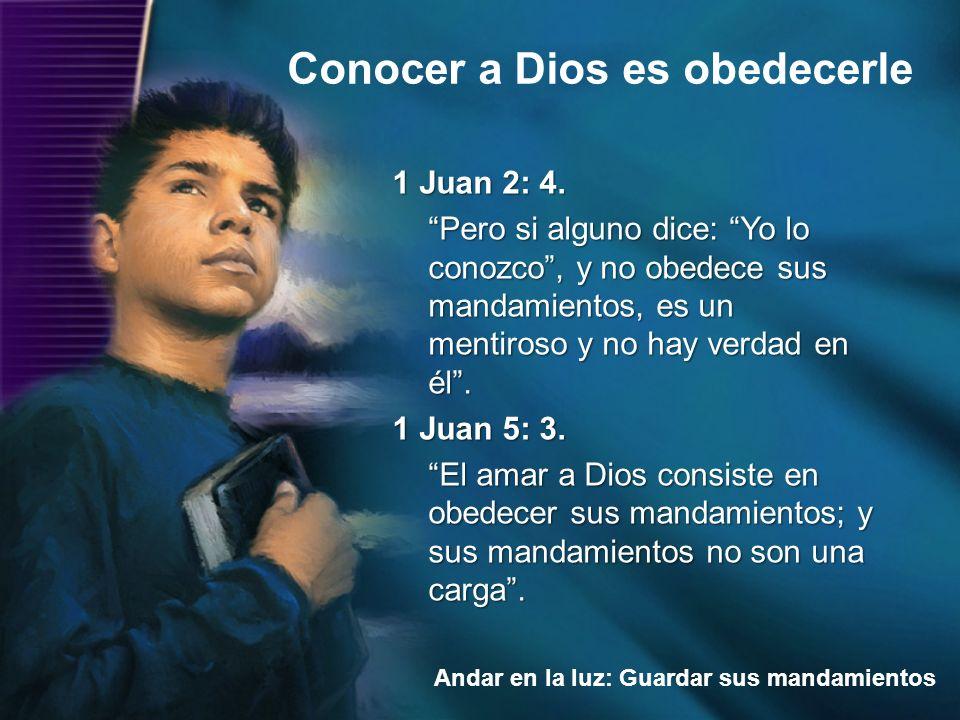 Conocer a Dios es obedecerle Andar en la luz: Guardar sus mandamientos 1 Juan 2: 4. Pero si alguno dice: Yo lo conozco, y no obedece sus mandamientos,