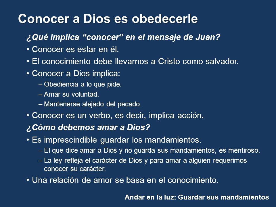 Andar en la luz: Guardar sus mandamientos Conocer a Dios es obedecerle ¿Qué implica conocer en el mensaje de Juan? Conocer es estar en él. El conocimi