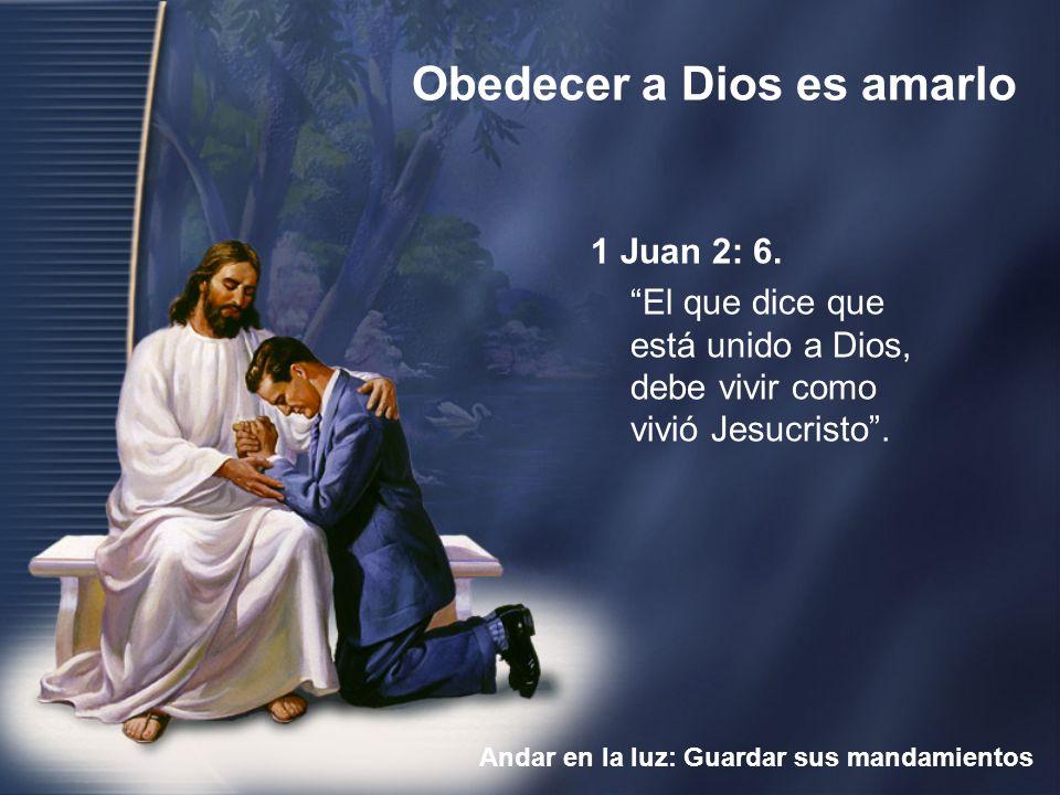 Obedecer a Dios es amarlo Andar en la luz: Guardar sus mandamientos 1 Juan 2: 6. El que dice que está unido a Dios, debe vivir como vivió Jesucristo.