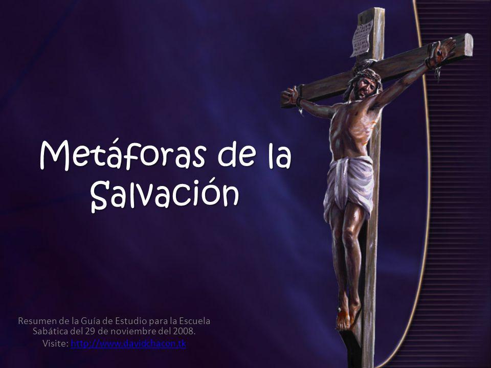 Metáforas de la Salvación Resumen de la Guía de Estudio para la Escuela Sabática del 29 de noviembre del 2008. Visite: http://www.davidchacon.tkhttp:/