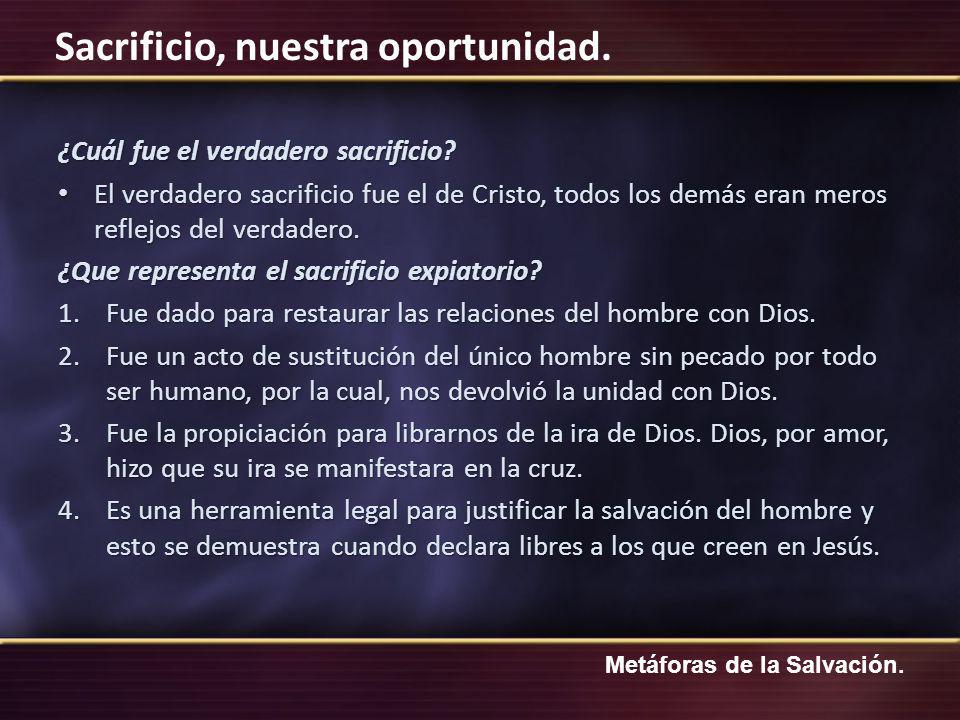 Metáforas de la Salvación. Sacrificio, nuestra oportunidad. ¿Cuál fue el verdadero sacrificio? El verdadero sacrificio fue el de Cristo, todos los dem