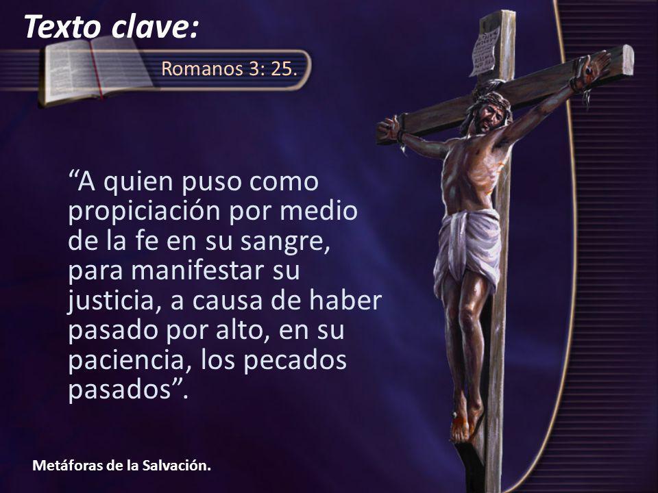 Metáforas de la Salvación. Romanos 3: 25. A quien puso como propiciación por medio de la fe en su sangre, para manifestar su justicia, a causa de habe