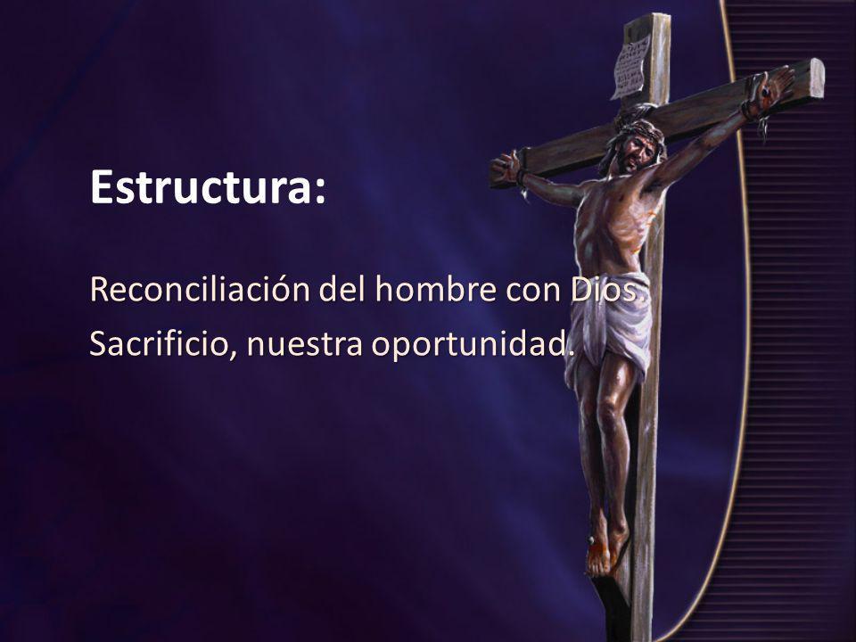 Estructura: Reconciliación del hombre con Dios. Sacrificio, nuestra oportunidad.