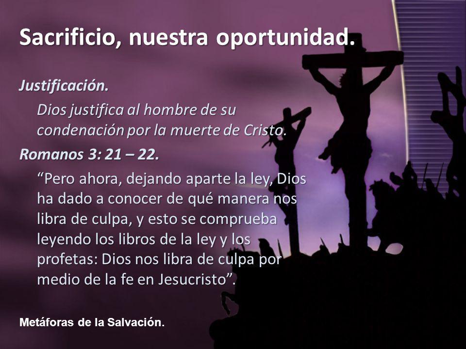 Metáforas de la Salvación. Sacrificio, nuestra oportunidad. Justificación. Dios justifica al hombre de su condenación por la muerte de Cristo. Romanos