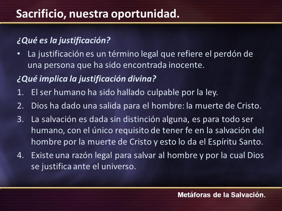 Metáforas de la Salvación. Sacrificio, nuestra oportunidad. ¿Qué es la justificación? La justificación es un término legal que refiere el perdón de un