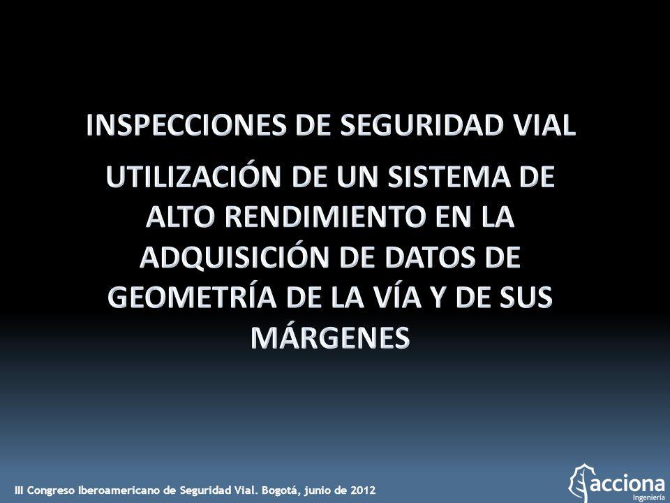INSPECCIONES DE SEGURIDAD VIAL UTILIZACIÓN DE UN SISTEMA DE ALTO RENDIMIENTO EN LA ADQUISICIÓN DE DATOS DE GEOMETRÍA DE LA VÍA Y DE SUS MÁRGENES Autores: ELIZABETH IBÁÑEZ DURÁN JORGE CARLOS RODRÍGUEZ MARTÍNEZ PEDRO ALISEDA PÉREZ DE MADRID ACCIONA Ingeniería S.A.