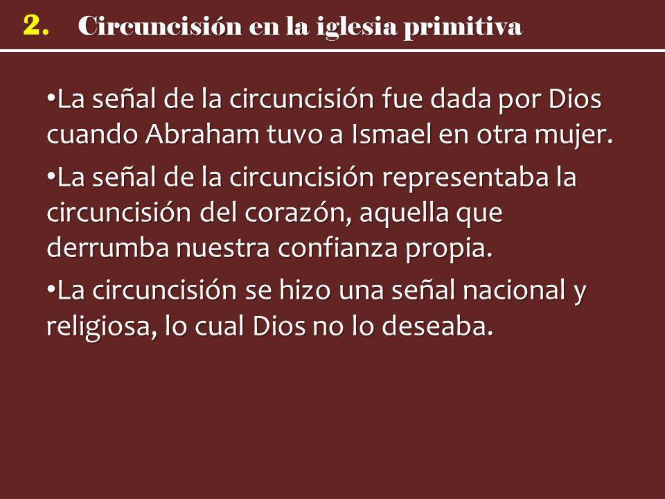 Circuncisión en la iglesia primitiva 2. La señal de la circuncisión fue dada por Dios cuando Abraham tuvo a Ismael en otra mujer. La señal de la circu