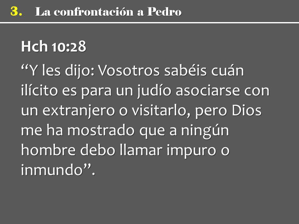 3. Hch 10:28 Y les dijo: Vosotros sabéis cuán ilícito es para un judío asociarse con un extranjero o visitarlo, pero Dios me ha mostrado que a ningún