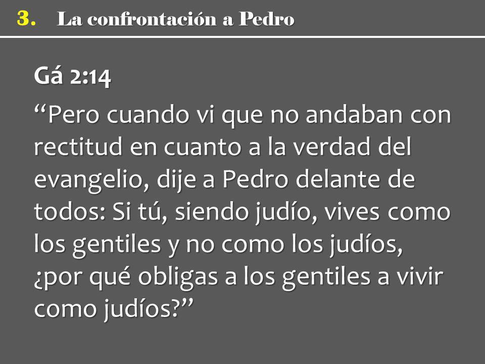 La confrontación a Pedro 3. Gá 2:14 Pero cuando vi que no andaban con rectitud en cuanto a la verdad del evangelio, dije a Pedro delante de todos: Si