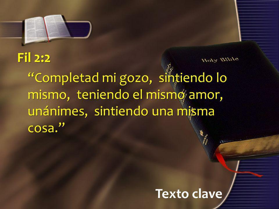 Texto clave Fil 2:2 Completad mi gozo, sintiendo lo mismo, teniendo el mismo amor, unánimes, sintiendo una misma cosa.