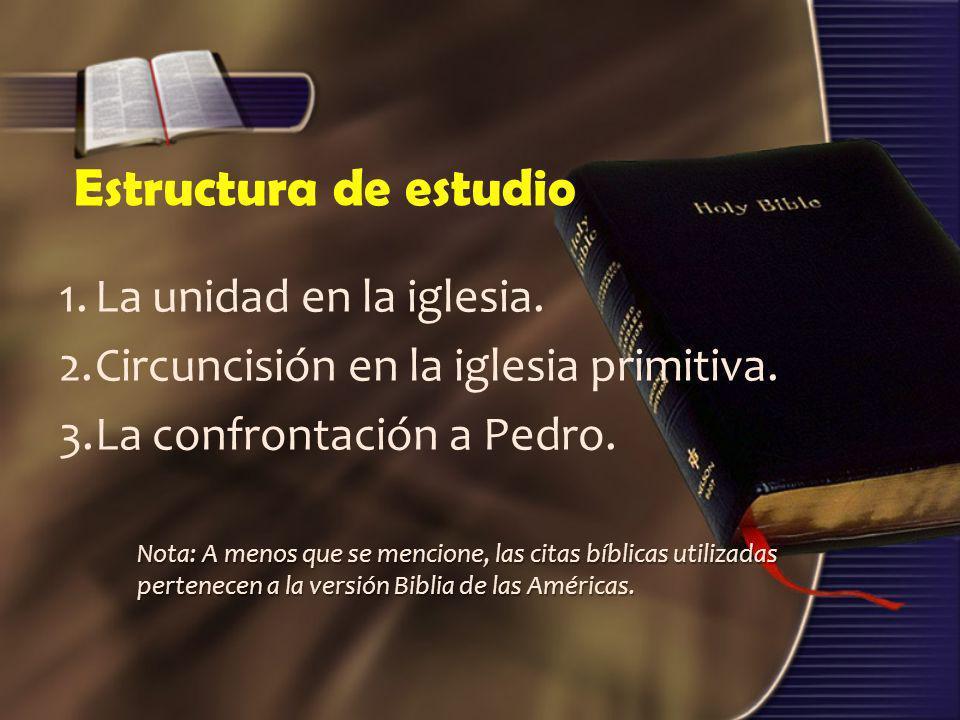 Estructura de estudio 1.La unidad en la iglesia. 2.Circuncisión en la iglesia primitiva. 3.La confrontación a Pedro. Nota: A menos que se mencione, la