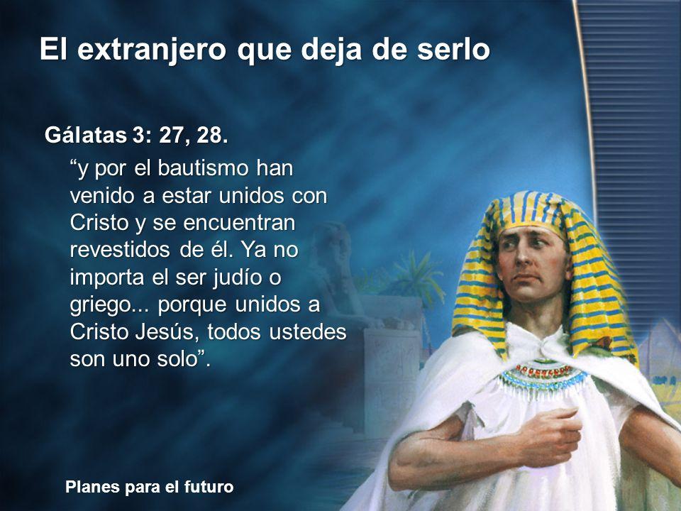 Planes para el futuro El extranjero que deja de serlo Gálatas 3: 27, 28. y por el bautismo han venido a estar unidos con Cristo y se encuentran revest
