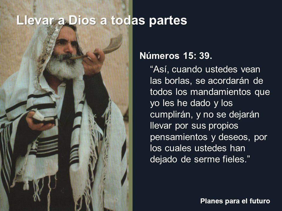 Planes para el futuro Llevar a Dios a todas partes ¿Qué debían llevar los israelitas en su ropa todo el tiempo.