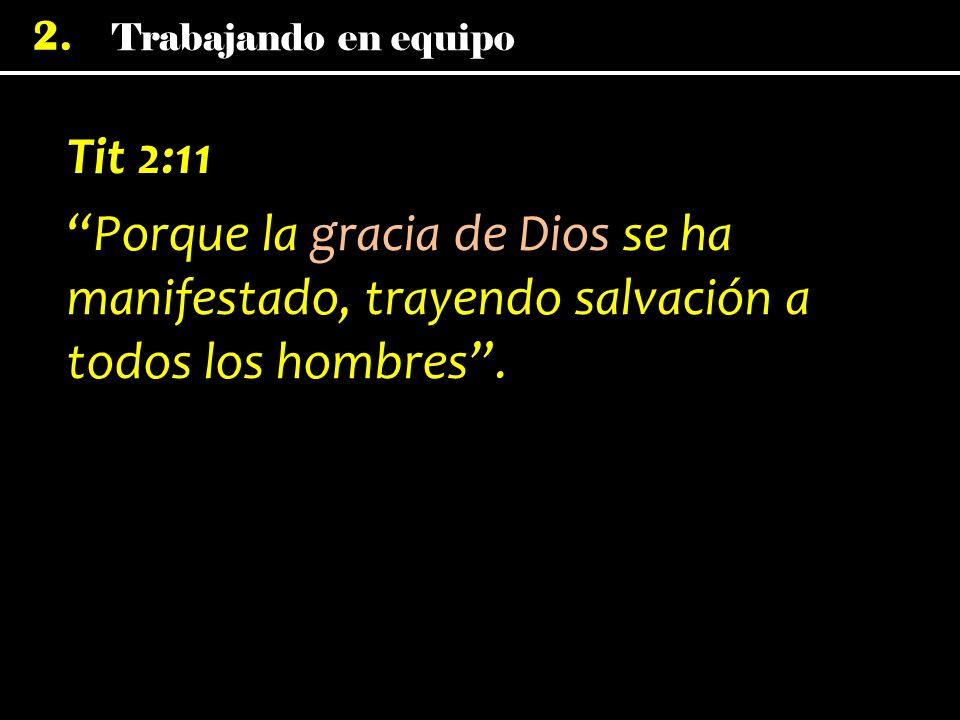 Trabajando en equipo 2. Tit 2:11 Porque la gracia de Dios se ha manifestado, trayendo salvación a todos los hombres.