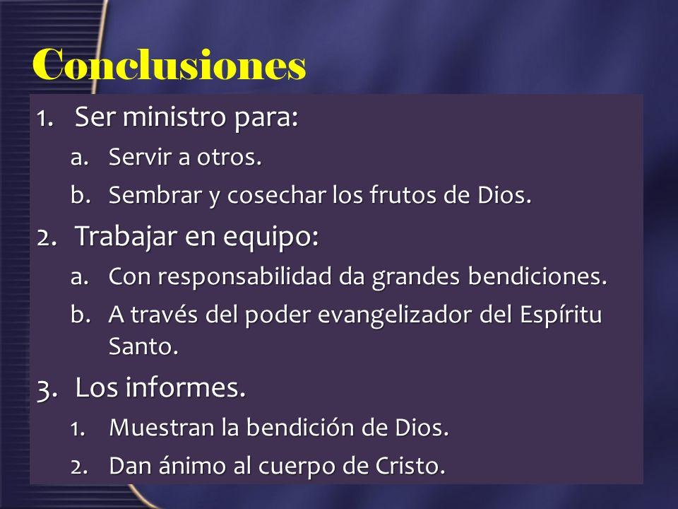 Conclusiones 1.Ser ministro para: a.Servir a otros. b.Sembrar y cosechar los frutos de Dios. 2.Trabajar en equipo: a.Con responsabilidad da grandes be