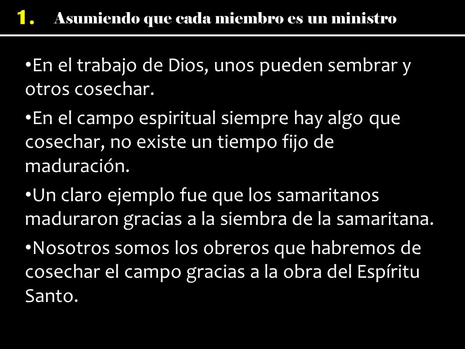 Asumiendo que cada miembro es un ministro 1. En el trabajo de Dios, unos pueden sembrar y otros cosechar. En el campo espiritual siempre hay algo que