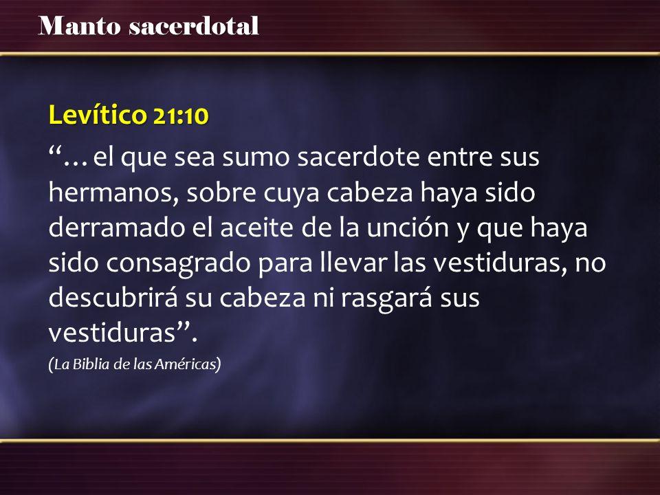 Manto sacerdotal Levítico 21:10 …el que sea sumo sacerdote entre sus hermanos, sobre cuya cabeza haya sido derramado el aceite de la unción y que haya sido consagrado para llevar las vestiduras, no descubrirá su cabeza ni rasgará sus vestiduras.