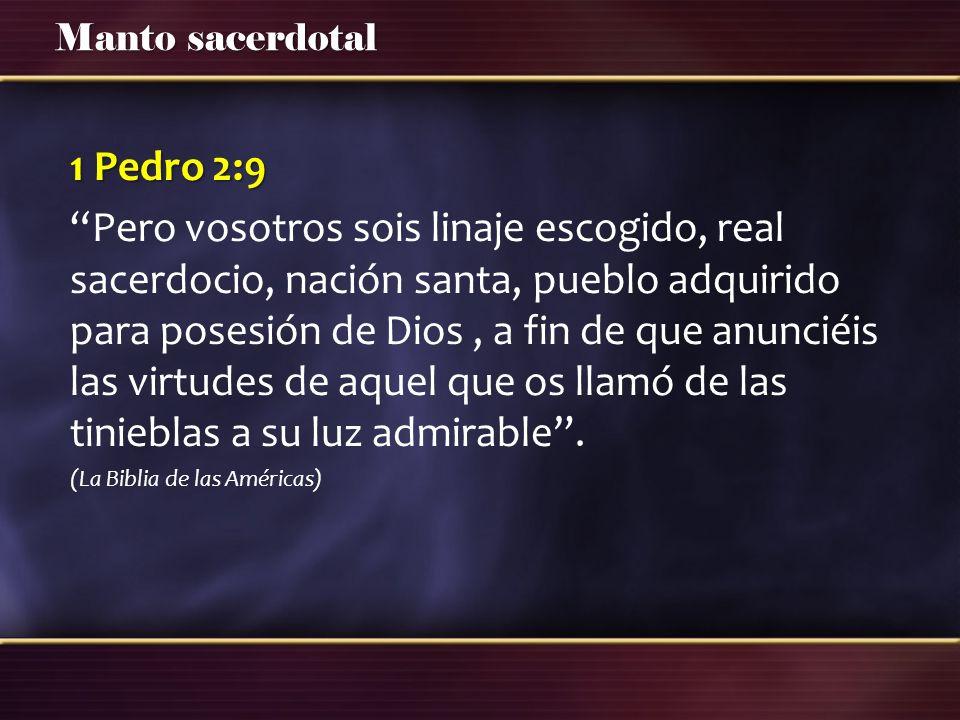Manto sacerdotal 1 Pedro 2:9 Pero vosotros sois linaje escogido, real sacerdocio, nación santa, pueblo adquirido para posesión de Dios, a fin de que a