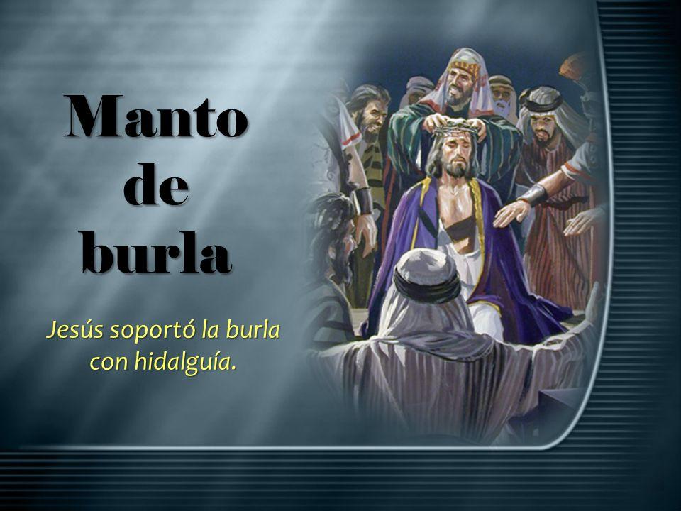 Manto de burla Jesús soportó la burla con hidalguía.