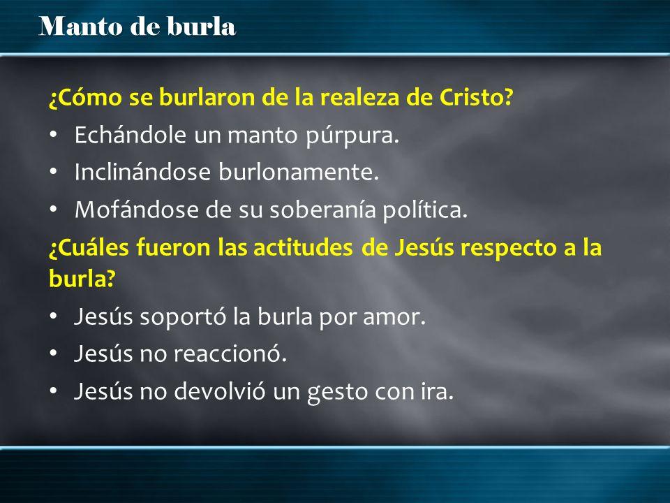 Manto de burla ¿Cómo se burlaron de la realeza de Cristo? Echándole un manto púrpura. Inclinándose burlonamente. Mofándose de su soberanía política. ¿