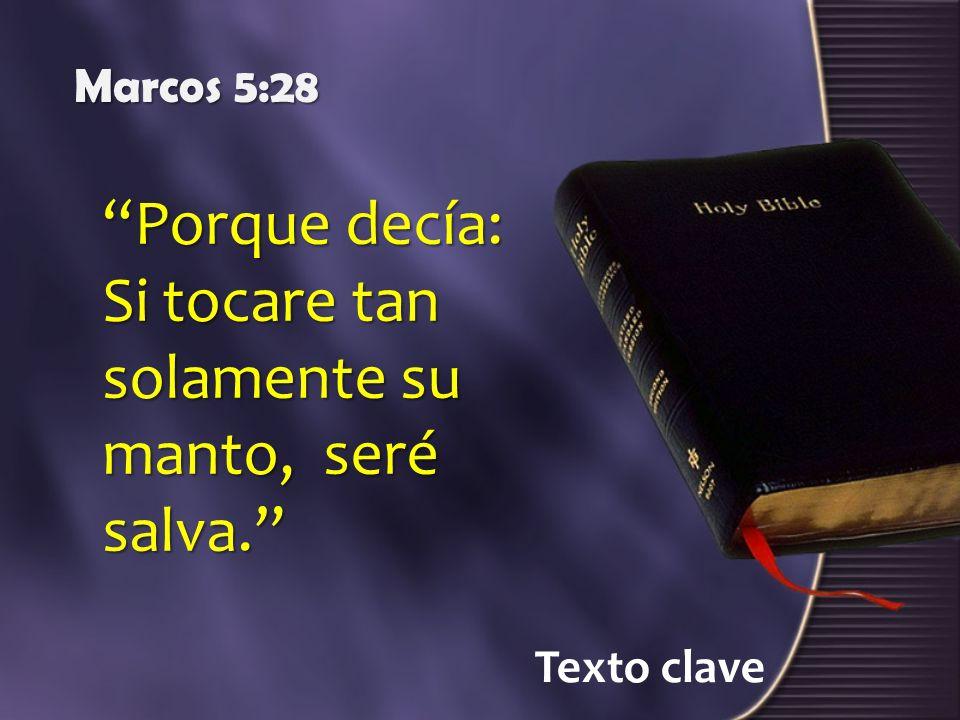 Texto clave Marcos 5:28 Porque decía: Si tocare tan solamente su manto, seré salva.
