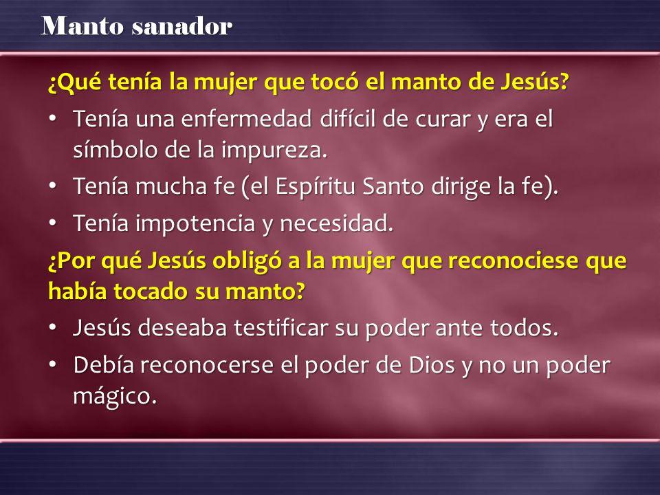 Manto sanador ¿Qué tenía la mujer que tocó el manto de Jesús? Tenía una enfermedad difícil de curar y era el símbolo de la impureza. Tenía una enferme