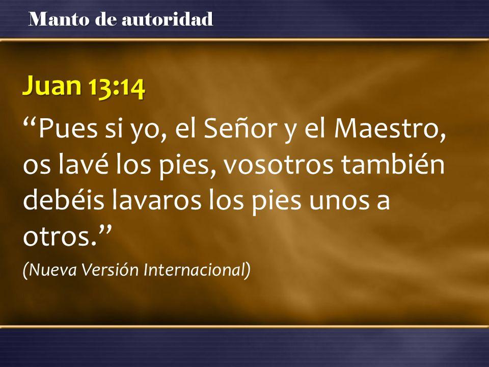 Manto de autoridad Juan 13:14 Pues si yo, el Señor y el Maestro, os lavé los pies, vosotros también debéis lavaros los pies unos a otros. (Nueva Versi