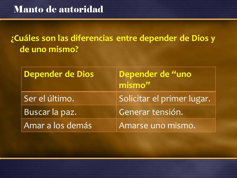 Manto de autoridad ¿Cuáles son las diferencias entre depender de Dios y de uno mismo? Depender de DiosDepender de uno mismo Ser el último.Solicitar el