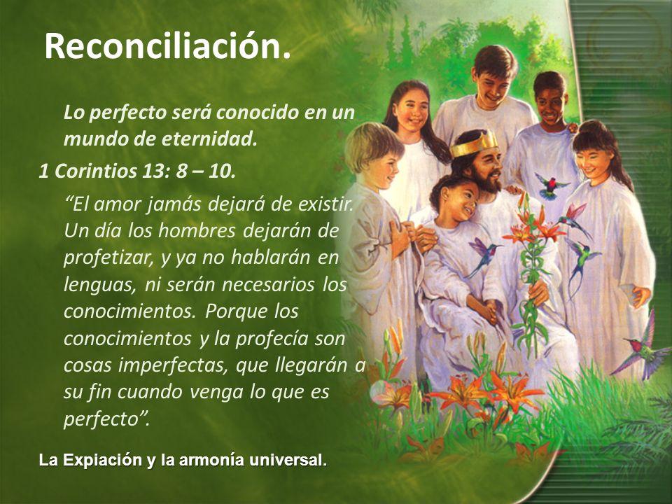 La Expiación y la armonía universal. Reconciliación. Lo perfecto será conocido en un mundo de eternidad. 1 Corintios 13: 8 – 10. El amor jamás dejará