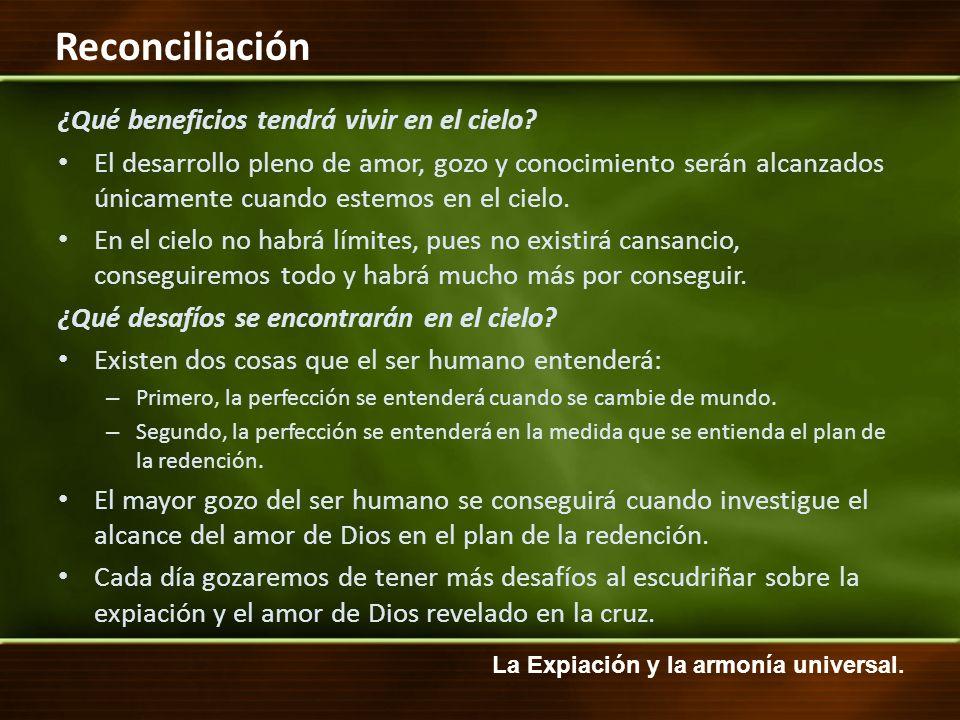 La Expiación y la armonía universal. Reconciliación ¿Qué beneficios tendrá vivir en el cielo? El desarrollo pleno de amor, gozo y conocimiento serán a