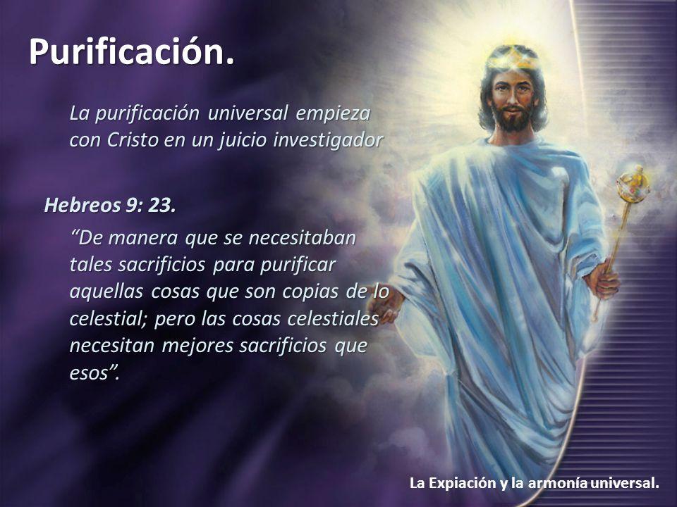 Purificación. La Expiación y la armonía universal. La purificación universal empieza con Cristo en un juicio investigador Hebreos 9: 23. De manera que
