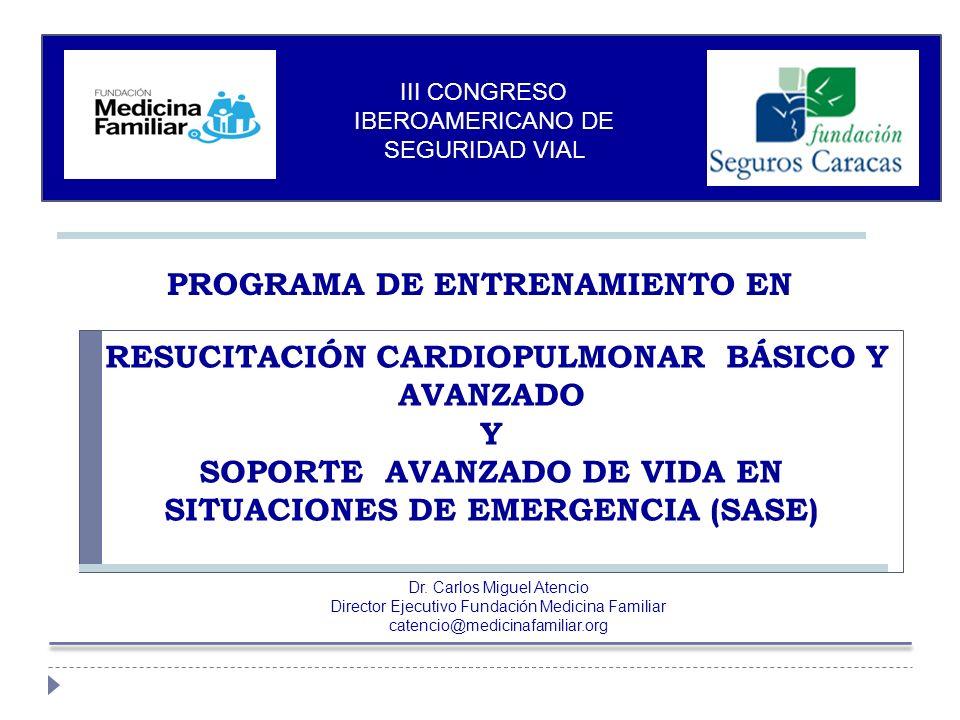 III CONGRESO IBEROAMERICANO DE SEGURIDAD VIAL PROGRAMA DE ENTRENAMIENTO EN RESUCITACIÓN CARDIOPULMONAR BÁSICO Y AVANZADO Y SOPORTE AVANZADO DE VIDA EN SITUACIONES DE EMERGENCIA (SASE) Dr.