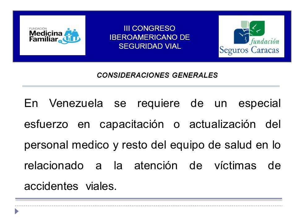CONSIDERACIONES GENERALES III CONGRESO IBEROAMERICANO DE SEGURIDAD VIAL En Venezuela se requiere de un especial esfuerzo en capacitación o actualización del personal medico y resto del equipo de salud en lo relacionado a la atención de víctimas de accidentes viales.
