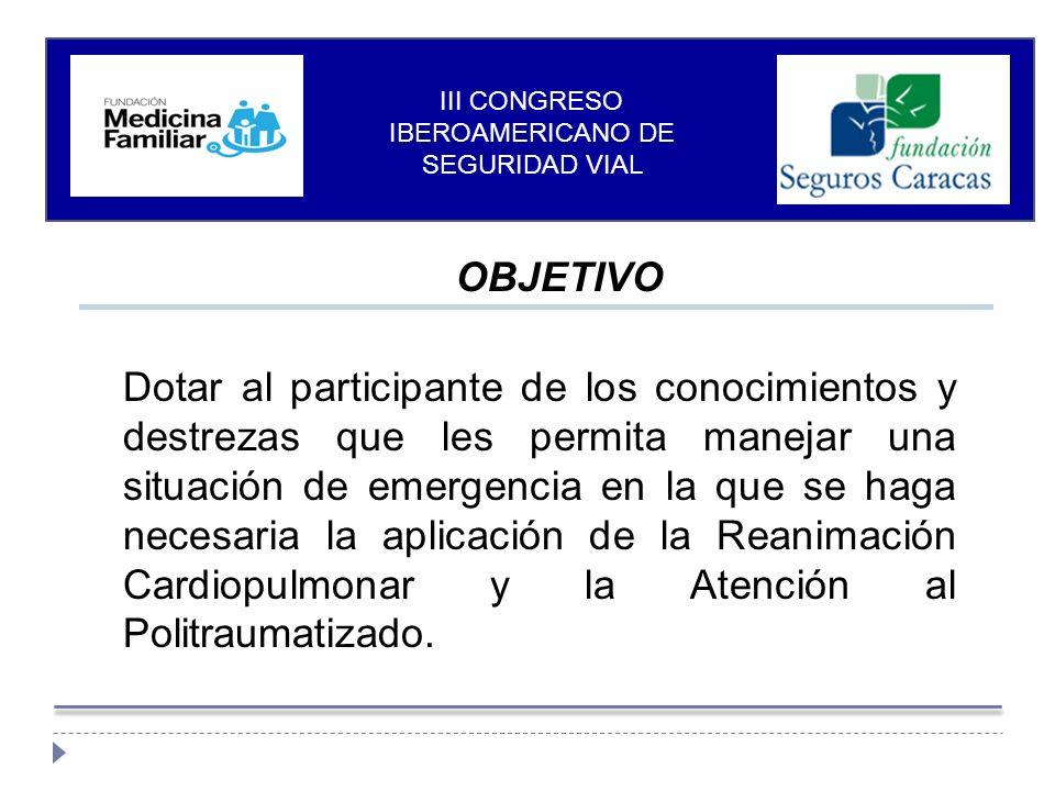 OBJETIVO Dotar al participante de los conocimientos y destrezas que les permita manejar una situación de emergencia en la que se haga necesaria la aplicación de la Reanimación Cardiopulmonar y la Atención al Politraumatizado.