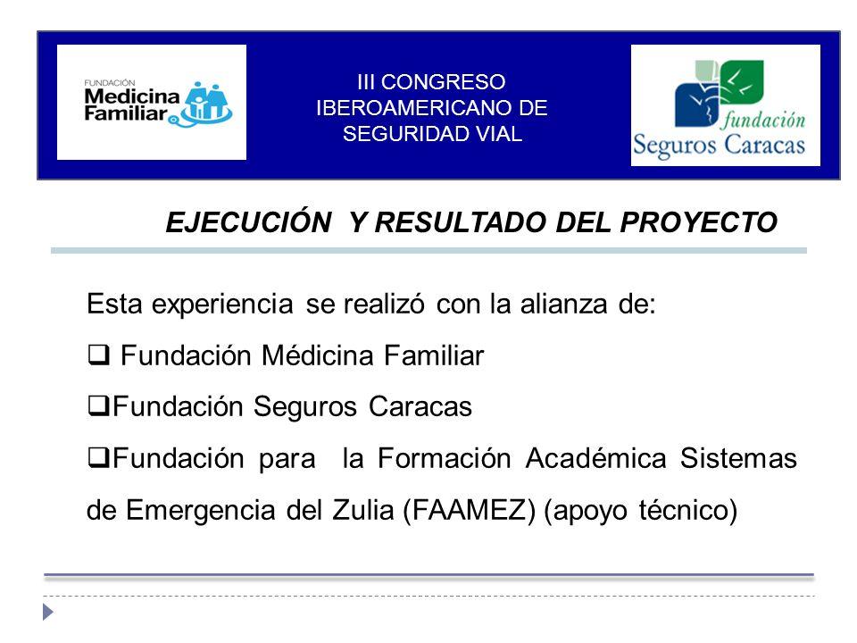 Esta experiencia se realizó con la alianza de: Fundación Médicina Familiar Fundación Seguros Caracas Fundación para la Formación Académica Sistemas de Emergencia del Zulia (FAAMEZ) (apoyo técnico) EJECUCIÓN Y RESULTADO DEL PROYECTO III CONGRESO IBEROAMERICANO DE SEGURIDAD VIAL