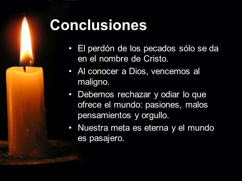 Conclusiones El perdón de los pecados sólo se da en el nombre de Cristo. Al conocer a Dios, vencemos al maligno. Debemos rechazar y odiar lo que ofrec