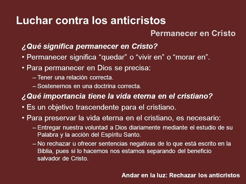 Andar en la luz: Rechazar los anticristos Luchar contra los anticristos ¿Qué significa permanecer en Cristo? Permanecer significa quedar o vivir en o