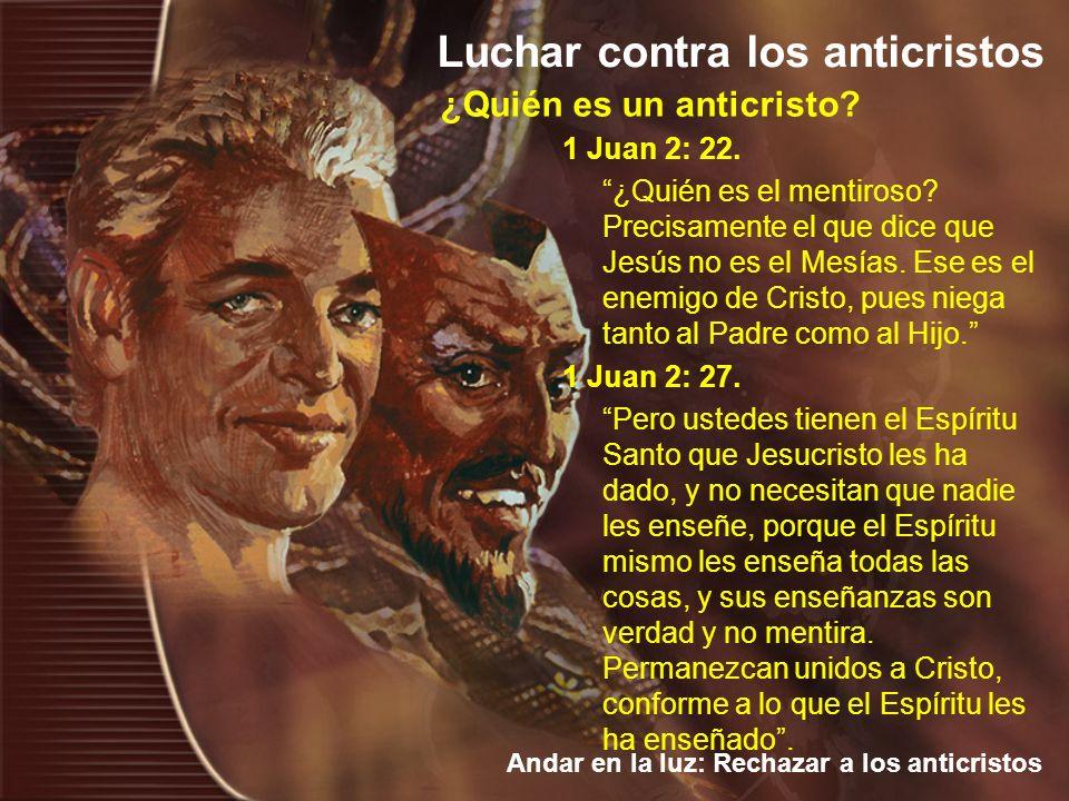 Luchar contra los anticristos Andar en la luz: Rechazar a los anticristos 1 Juan 2: 22. ¿Quién es el mentiroso? Precisamente el que dice que Jesús no