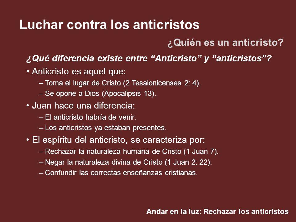 Andar en la luz: Rechazar los anticristos Luchar contra los anticristos ¿Qué diferencia existe entre Anticristo y anticristos? Anticristo es aquel que