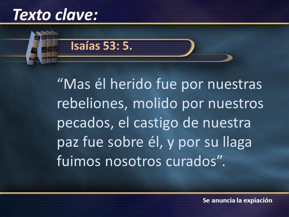 Se anuncia la expiación Isaías 53: 5. Mas él herido fue por nuestras rebeliones, molido por nuestros pecados, el castigo de nuestra paz fue sobre él,