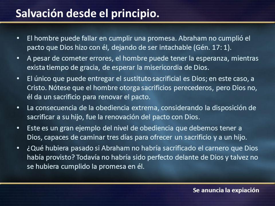 Se anuncia la expiación Salvación desde el principio. El hombre puede fallar en cumplir una promesa. Abraham no cumplió el pacto que Dios hizo con él,