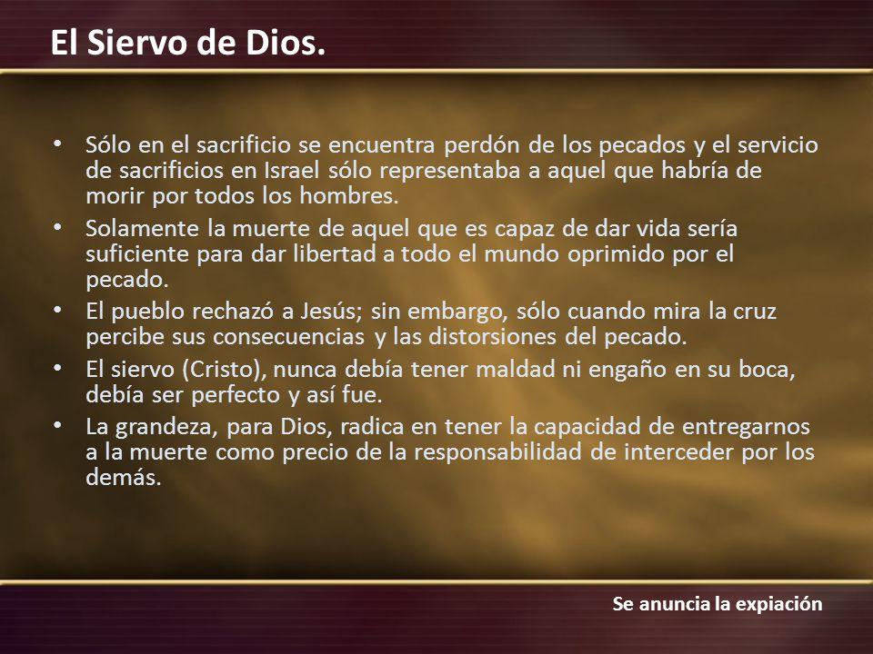 Se anuncia la expiación El Siervo de Dios. Sólo en el sacrificio se encuentra perdón de los pecados y el servicio de sacrificios en Israel sólo repres