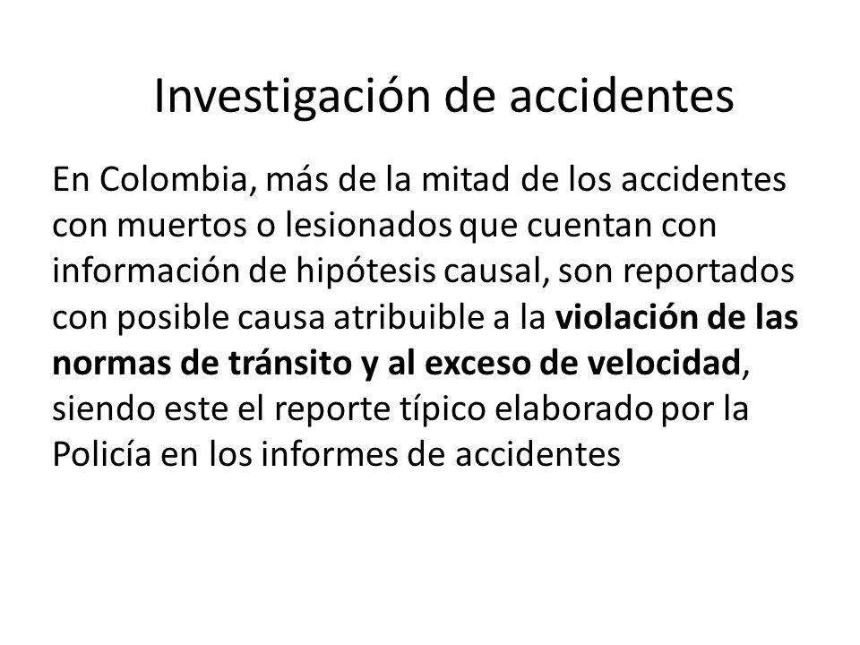 En Colombia, más de la mitad de los accidentes con muertos o lesionados que cuentan con información de hipótesis causal, son reportados con posible causa atribuible a la violación de las normas de tránsito y al exceso de velocidad, siendo este el reporte típico elaborado por la Policía en los informes de accidentes Investigación de accidentes