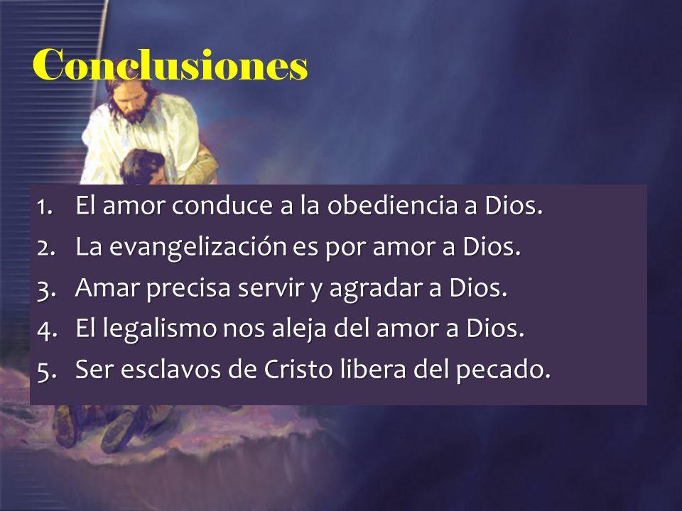 Conclusiones 1.El amor conduce a la obediencia a Dios. 2.La evangelización es por amor a Dios. 3.Amar precisa servir y agradar a Dios. 4.El legalismo