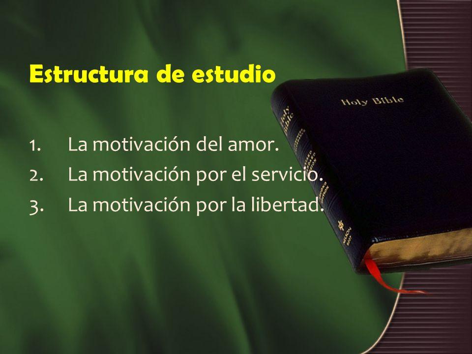 Estructura de estudio 1.La motivación del amor. 2.La motivación por el servicio. 3.La motivación por la libertad.