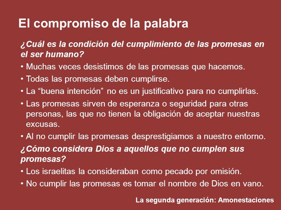 La segunda generación: Amonestaciones El compromiso de la palabra ¿Cuál es la condición del cumplimiento de las promesas en el ser humano? Muchas vece