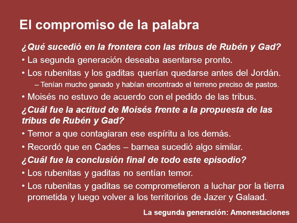 La segunda generación: Amonestaciones El compromiso de la palabra ¿Qué sucedió en la frontera con las tribus de Rubén y Gad? La segunda generación des